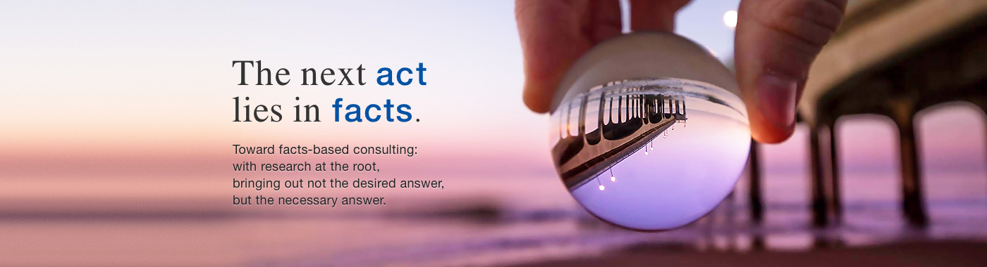 The next act lies in facts. Toward facts-based consulting: with research at the root, bringing out not the desired answer, but the necessary answer.